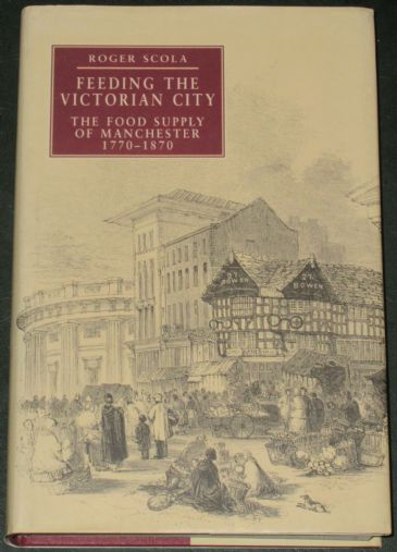 Feeding the Victorian City, by Roger Scola, subtitled 'The Food Supply of Manchester 1770-1870'